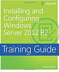 Training Guide Installing and Configuring Windows Server 2012 R2 (MCSA) (Microsoft Press Training Guide)