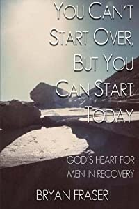 You Can't Start Over, but You Can Start Today: God's Heart for Men in Recovery from Bryan Fraser