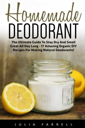 Homemade Deodorant: The Ultimate Guide To Stay Dry And Smell Great All Day Long - 17 Amazing Organic DIY Recipes For Making Natural Deodorants! ... Homemade Beauty Products, Natural Beauty) (Ultimate Beauty Book Natural)