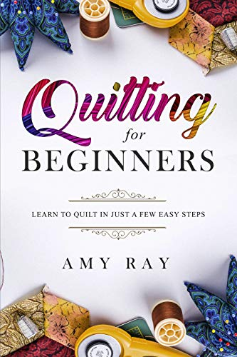 Quilting For Beginners: Learn to Quilt in Just a Few Easy Steps by [Ray, Amy]