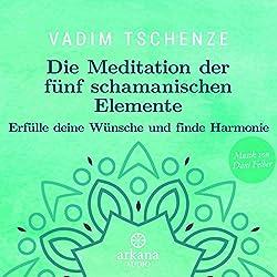 Die Meditation der fünf schamanischen Elemente: Erfülle deine Wünsche und finde Harmonie