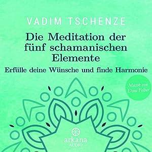 Die Meditation der fünf schamanischen Elemente: Erfülle deine Wünsche und finde Harmonie Hörbuch