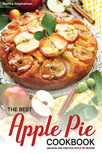 The Best Apple Pie Cookbook: Amazing and Creative Apple Pie Recipes by Martha Stephenson