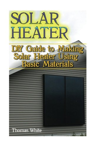 Solar Heater: DIY Guide to Making Solar Heater Using Basic Materials: (Off-Grid Living, Self Reliance) Books And Guides CreateSpace Independent Publishing Platform