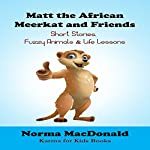 Matt the African Meerkat and Friends: Short Stories, Fuzzy Animals, and Life Lessons | Norma MacDonald