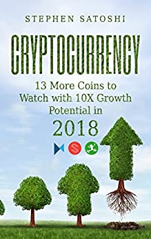 Cryptocurrency: 13 More Coins to Watch with 10X Growth Potential in 2018 by [Satoshi, Stephen]