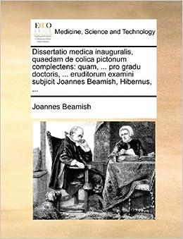 Dissertatio medica inauguralis, quaedam de colica pictonum complectens: quam, ... pro gradu doctoris, ... eruditorum examini subjicit Joannes Beamish, Hibernus, ...