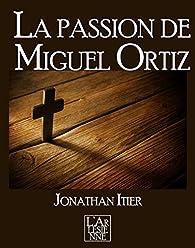 La passion de Miguel Ortiz par Jonathan Itier