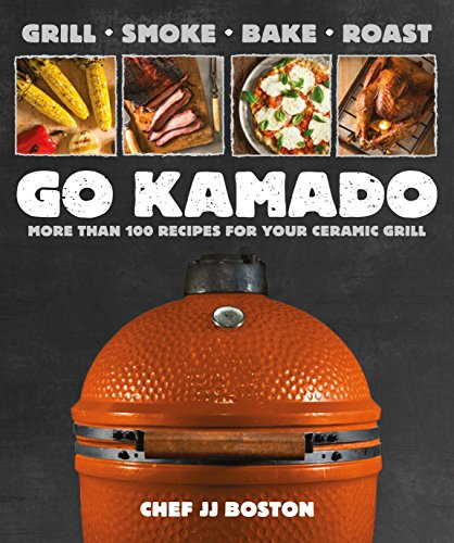 Go Kamado: More than 100 recipes for your ceramic grill by JJ Boston