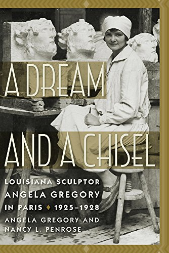 A Dream and a Chisel: Louisiana Sculptor Angela Gregory in Paris, 1925–1928 (Women's Diaries and Letters of the South)