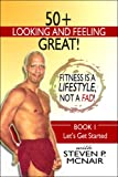 50+ Looking and Feeling Great! Fitness Is a Lifestyle, Not a Fad!, Steven McNair, 1604410302