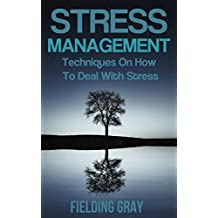 Stress Management:Techniques On How To Deal With Stress And Anxiety(Stress Management Tips, Stress Management Tools, Manage Stress, Stress Management For ... Techniques, Stress Management Books Book 1)