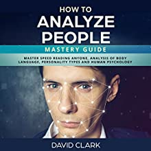 How to Analyze People: Mastery Guide: Master Speed Reading Anyone, Analysis of Body Language, Personality Types and Human Psychology Audiobook by David Clark Narrated by Sam Slydell