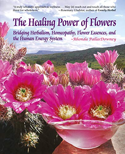 The Healing Power of Flowers: Bridging Herbalism, Homeopathy, Flower Essences, and The Human Energy ()