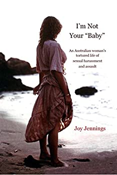 """I'm Not Your """"Baby"""": An Australian woman's tortured life of sexual harassment and assault by [Jennings, Joy]"""