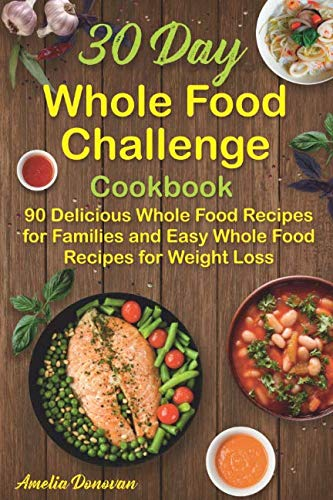 30 Day Whole Food Challenge Cookbook: 90 Delicious Whole Food Recipes for Families and Easy Whole Food Recipes for Weight Loss by Amelia Donovan
