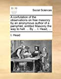 A Confutation of the Observations on Free Masonry by an Anonymous Author of a Pamphlet, Entitled Masonry the Way to Hell by I Head, I. Head, 1140736418