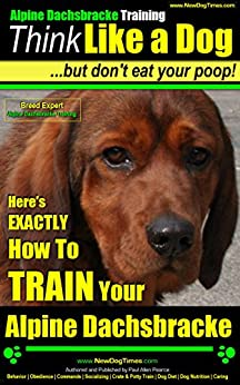 Alpine Dacksbracke Training | Think Like a Dog, But Don't Eat Your Poop! | Breed Expert Alpine Dacksbracke Training |: Here's EXACTLY How To TRAIN Your Alpine Dacksbracke by [Pearce Alpine Dacksbracke, Paul Allen]