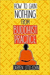How to Gain Nothing from Buddhist Practice: A Practitioner's Guide to End Suffering.