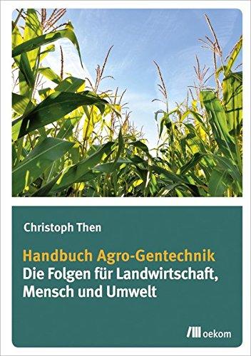 Handbuch Agro-Gentechnik: Die Folgen für Landwirtschaft, Mensch und Umwelt