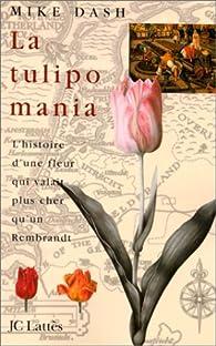 La tulipomania : L'histoire d'une fleur qui valait plus cher qu'un Rembrandt par Mike Dash