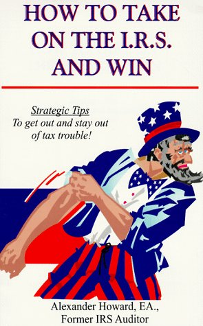 How to Take on the I.R.S. and Win: Strategic Tips to Get Out and Stay Out of Tax Trouble!