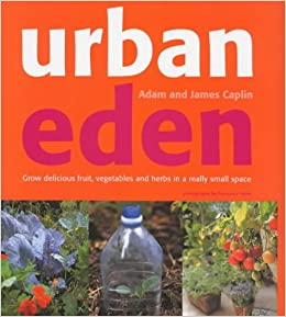Urban Eden: Grow Delicious Fruit, Vegetables and Herbs in a Really Small Place