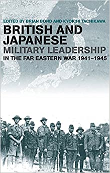 British and Japanese Military Leadership in the Far Eastern War, 1941-45 (Military History and Policy)