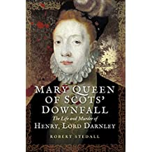 Mary Queen of Scots' Downfall: The Life and Murder of Henry Lord Darnley