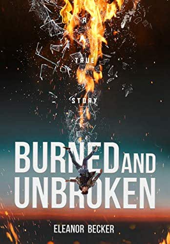 Burned and Unbroken: A True Story of Pain, Courage, and Miracles