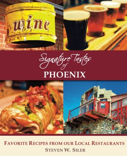 Signature Tastes of Phoenix: Favorite Recipes of our Local Restaurants by Steven W. Siler