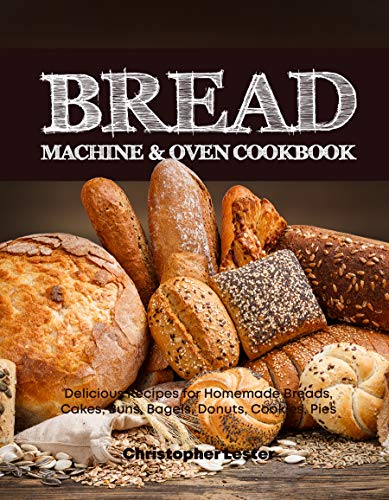 Bread Machine & Oven Cookbook: Delicious Bread Machine Recipes for Homemade Breads, Cakes, Buns, Bagels, Donuts, Cookies, Pies, Tarts by [Lester, Christopher]