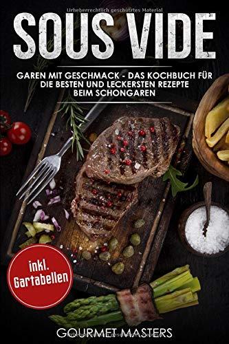 Sous Vide  Garen Mit Geschmack   Das Kochbuch Für Die Besten Und Leckersten Rezepte Beim Schongaren Inkl. Gartabellen