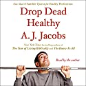 Drop Dead Healthy: One Man's Humble Quest for Bodily Perfection Audiobook by A. J. Jacobs Narrated by A. J. Jacobs