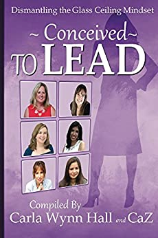 Conceived to Lead: Dismantling the Glass Ceiling Mindset by [CaZ, Beyer, Cynthia, Ibaugh, Vicki, Moore, Annette Marie, Wynn Hall, Carla]
