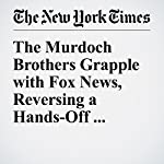 The Murdoch Brothers Grapple with Fox News, Reversing a Hands-Off Approach | Brooks Barnes,Emily Steel