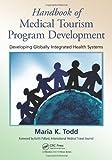 Handbook of Medical Tourism Development, Maria Todd, 1439813140