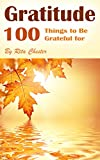 Gratitude: 100 Things to Be Grateful for (Thankful, Being Grateful, Thanking, Be Grateful, Grateful Attitude, Thankful Attitude, Giving Thanks, Thanksgiving, Appreciation, Appreciating, Appreciate)