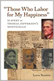 """Those Who Labor for My Happiness"": Slavery at Thomas Jefferson's Monticello (Jeffersonian America)"
