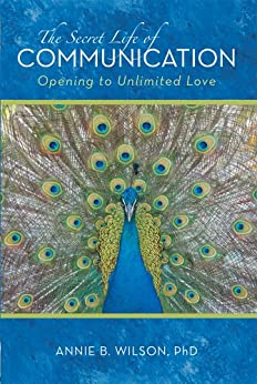 The Secret Life of Communication: Opening to Unlimited Love by [Wilson PhD, Annie B.]