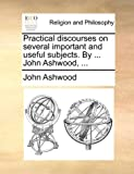 Practical Discourses on Several Important and Useful Subjects by John Ashwood, John Ashwood, 1140705318