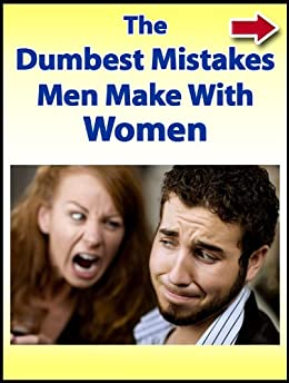 The Dumbest Mistakes Men Make With Women by [Alanis, John]