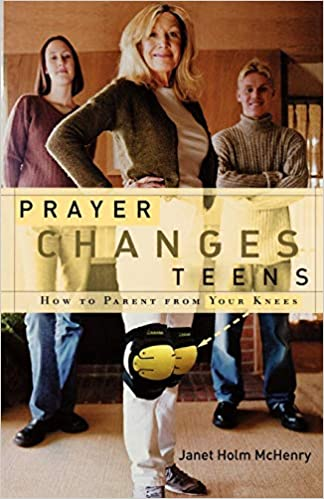 Prayer Changes Teens How To Parent From Your Knees Mchenry Janet Holm 9781578566273 Amazon Com Books