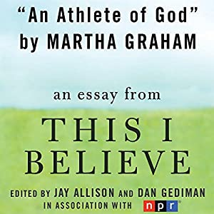 com an athlete of god a this i believe essay audible  com an athlete of god a this i believe essay audible audio edition martha graham macmillan audio books