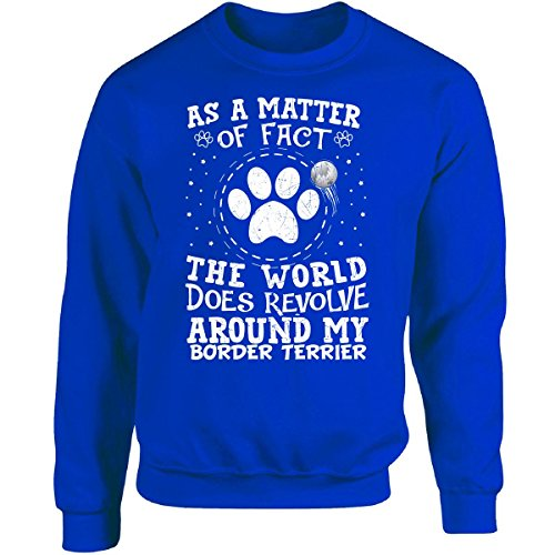 The World Does Revolve Around My Border Terrier - Adult Sweatshirt L Royal -