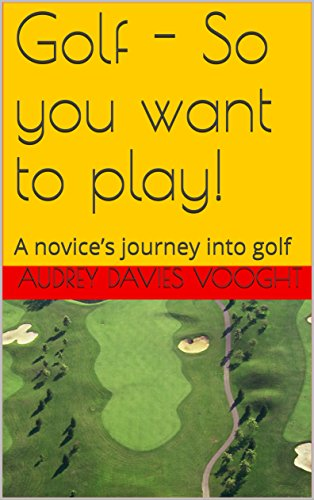 Golf - So you require to play!: A novice's journey into golf