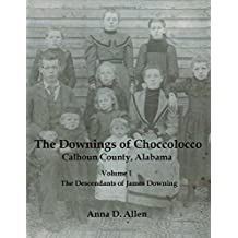 The Downings of Choccolocco - Calhoun County, Alabama: Volume 1: The Descendants of James Downing (abt 1788 to abt 1866)
