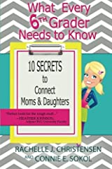 What Every 6th Grader Needs to Know: 10 Secrets to Connect Moms & Daughters (What Every Kid Needs to Know) (Volume 1)
