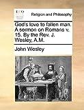 God's Love to Fallen Man a Sermon on Romans V 15 by the Rev J Wesley, a M, John Wesley, 1170149375
