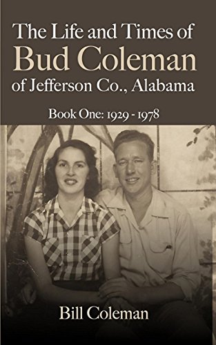 The Life and Times of Bud Coleman of Jefferson County, Alabama: Book One: 1929-1978 by [Coleman, Bill]